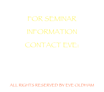 FOR SEMINAR INFORMATION CONTACT EVE: eve@eveoldam.com    ALL RIGHTS RESERVED BY EVE OLDHAM
