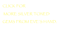 CLICK FOR  MORE SILVER TONED  GEMS FROM EVE'S HAND.